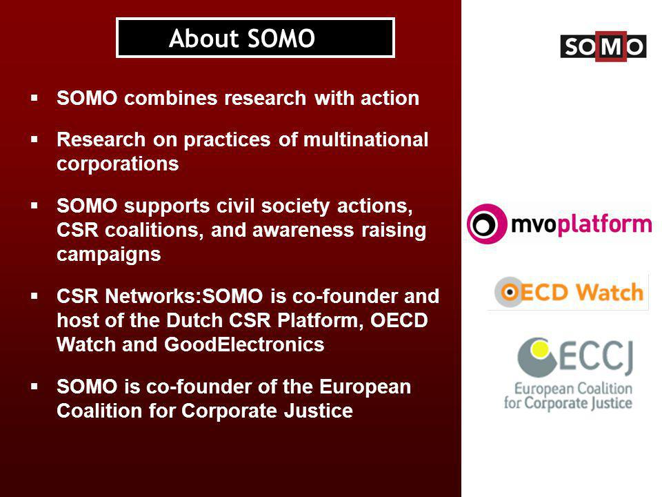  SOMO combines research with action  Research on practices of multinational corporations  SOMO supports civil society actions, CSR coalitions, and awareness raising campaigns  CSR Networks:SOMO is co-founder and host of the Dutch CSR Platform, OECD Watch and GoodElectronics  SOMO is co-founder of the European Coalition for Corporate Justice About SOMO