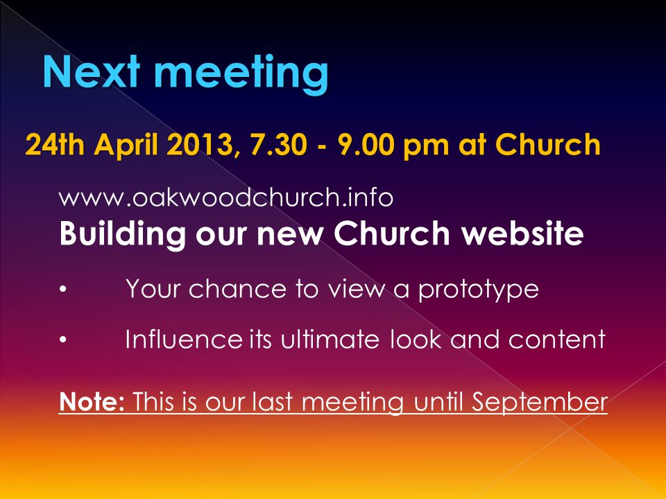 Next meeting 24th April 2013, 7.30 - 9.00 pm at Church www.oakwoodchurch.info Building our new Church website Your chance to view a prototype Influence its ultimate look and content Note: This is our last meeting until September