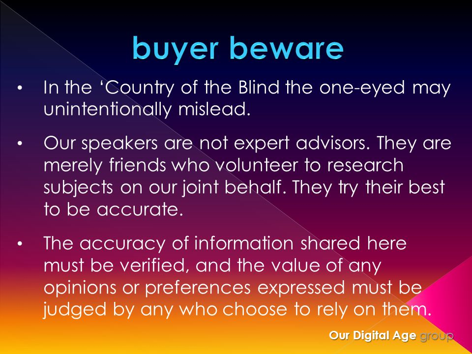 In the 'Country of the Blind the one-eyed may unintentionally mislead. Our speakers are not expert advisors. They are merely friends who volunteer to