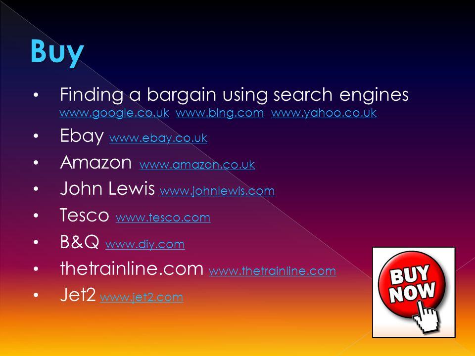 Finding a bargain using search engines www.google.co.uk www.bing.com www.yahoo.co.uk www.google.co.ukwww.bing.comwww.yahoo.co.uk Ebay www.ebay.co.uk www.ebay.co.uk Amazon www.amazon.co.uk www.amazon.co.uk John Lewis www.johnlewis.com www.johnlewis.com Tesco www.tesco.com www.tesco.com B&Q www.diy.com www.diy.com thetrainline.com www.thetrainline.comwww.thetrainline.com Jet2 www.jet2.comwww.jet2.comBuy