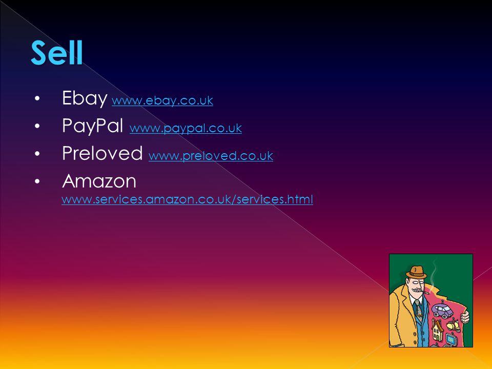 Ebay www.ebay.co.ukwww.ebay.co.uk PayPal www.paypal.co.uk www.paypal.co.uk Preloved www.preloved.co.uk www.preloved.co.uk Amazon www.services.amazon.co.uk/services.html www.services.amazon.co.uk/services.htmlSell