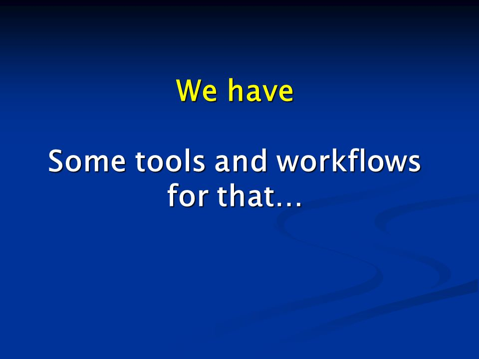 We have Some tools and workflows for that…