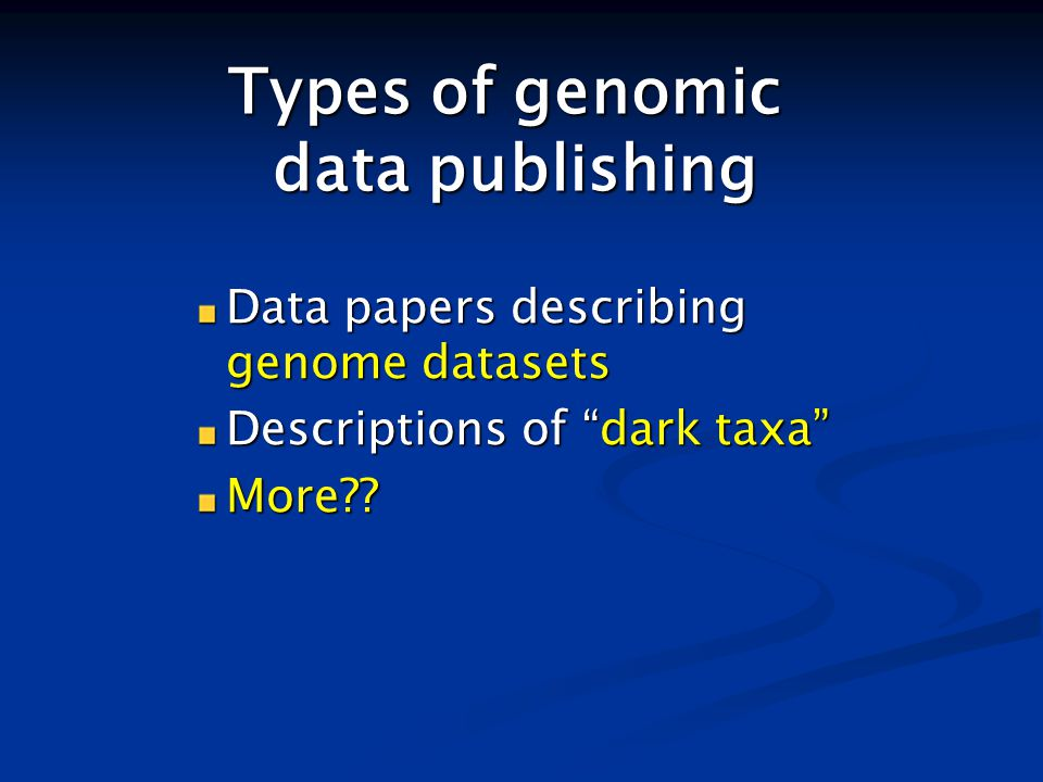 Types of genomic data publishing Data papers describing genome datasets Descriptions of dark taxa More??