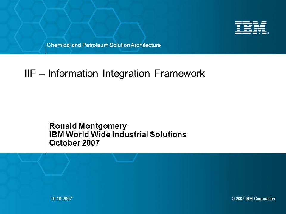 © 2007 IBM Corporation Chemical and Petroleum Solution Architecture 18.10.2007 IIF – Information Integration Framework Ronald Montgomery IBM World Wide Industrial Solutions October 2007