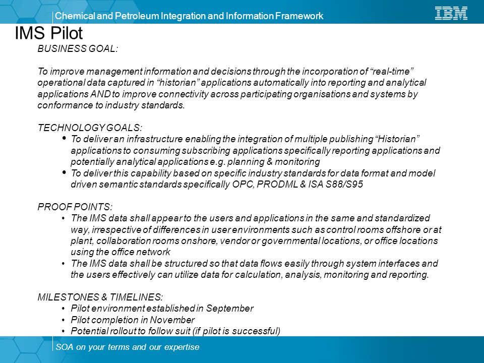 SOA on your terms and our expertise Chemical and Petroleum Integration and Information Framework IMS Pilot BUSINESS GOAL: To improve management information and decisions through the incorporation of real-time operational data captured in historian applications automatically into reporting and analytical applications AND to improve connectivity across participating organisations and systems by conformance to industry standards.