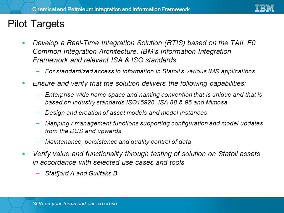 SOA on your terms and our expertise Chemical and Petroleum Integration and Information Framework Pilot Targets  Develop a Real-Time Integration Solution (RTIS) based on the TAIL F0 Common Integration Architecture, IBM's Information Integration Framework and relevant ISA & ISO standards –For standardized access to information in Statoil's various IMS applications  Ensure and verify that the solution delivers the following capabilities: –Enterprise-wide name space and naming convention that is unique and that is based on industry standards ISO15926, ISA 88 & 95 and Mimosa –Design and creation of asset models and model instances –Mapping / management functions supporting configuration and model updates from the DCS and upwards –Maintenance, persistence and quality control of data  Verify value and functionality through testing of solution on Statoil assets in accordance with selected use cases and tools –Statfjord A and Gullfaks B