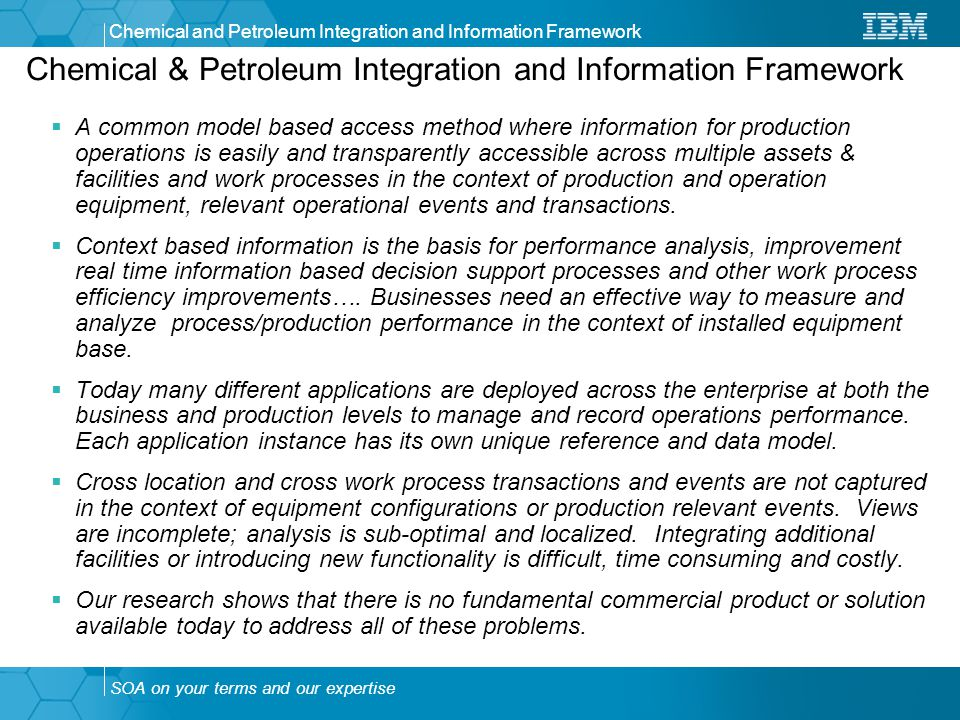 SOA on your terms and our expertise Chemical and Petroleum Integration and Information Framework Chemical & Petroleum Integration and Information Framework  A common model based access method where information for production operations is easily and transparently accessible across multiple assets & facilities and work processes in the context of production and operation equipment, relevant operational events and transactions.