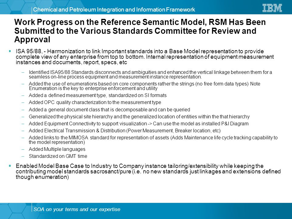 SOA on your terms and our expertise Chemical and Petroleum Integration and Information Framework Work Progress on the Reference Semantic Model, RSM Has Been Submitted to the Various Standards Committee for Review and Approval  ISA 95/88, - Harmonization to link Important standards into a Base Model representation to provide complete view of any enterprise from top to bottom.