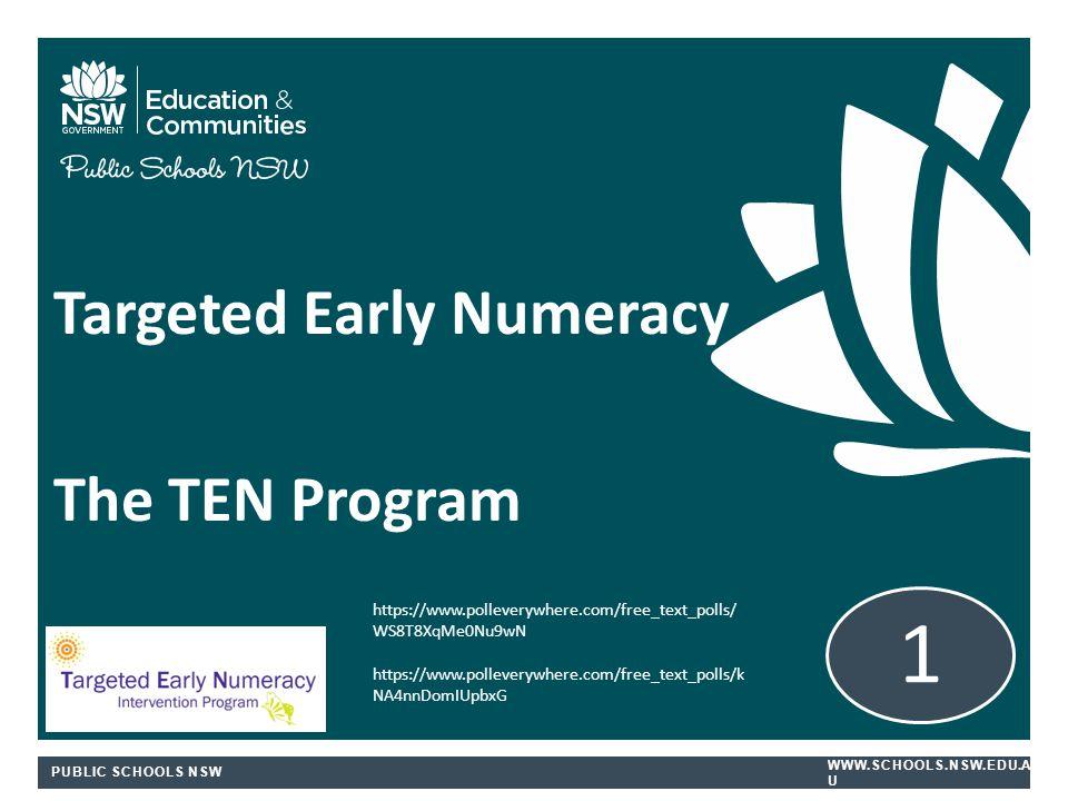 PUBLIC SCHOOLS NSW WWW.SCHOOLS.NSW.EDU.A U Targeted Early Numeracy The TEN Program 1 https://www.polleverywhere.com/free_text_polls/ WS8T8XqMe0Nu9wN https://www.polleverywhere.com/free_text_polls/k NA4nnDomIUpbxG
