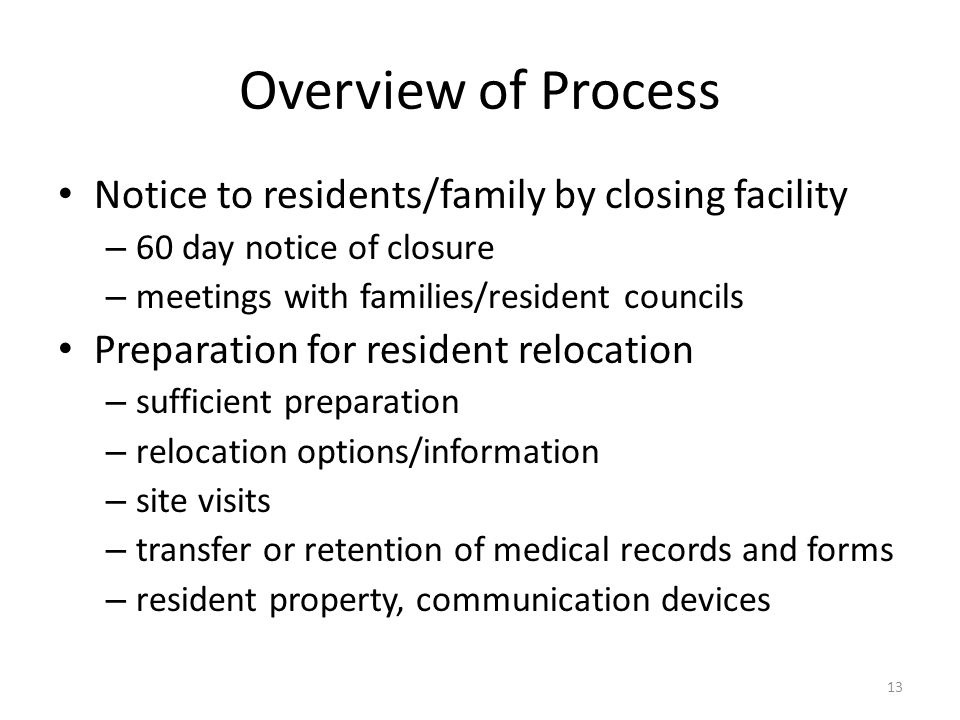 Overview of Process Notice to residents/family by closing facility – 60 day notice of closure – meetings with families/resident councils Preparation f