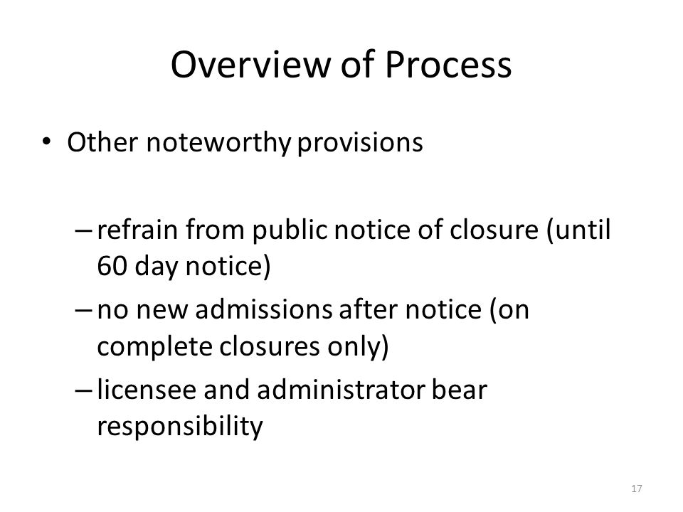 Overview of Process Other noteworthy provisions – refrain from public notice of closure (until 60 day notice) – no new admissions after notice (on com