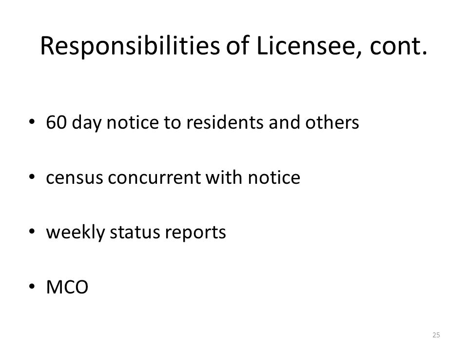 Responsibilities of Licensee, cont. 60 day notice to residents and others census concurrent with notice weekly status reports MCO 25