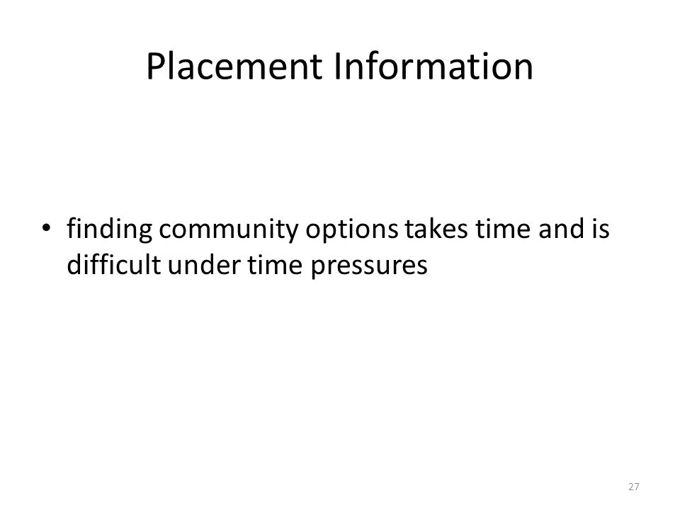 Placement Information finding community options takes time and is difficult under time pressures 27