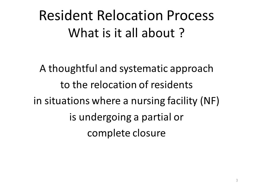 Resident Relocation Process What is it all about ? A thoughtful and systematic approach to the relocation of residents in situations where a nursing f