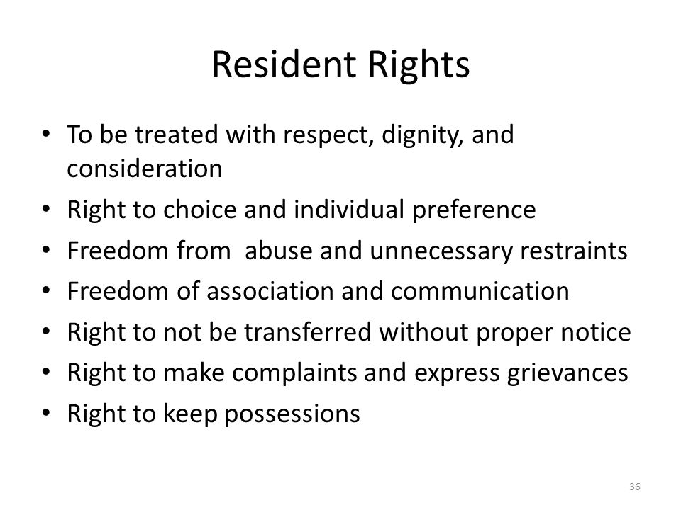 Resident Rights To be treated with respect, dignity, and consideration Right to choice and individual preference Freedom from abuse and unnecessary re
