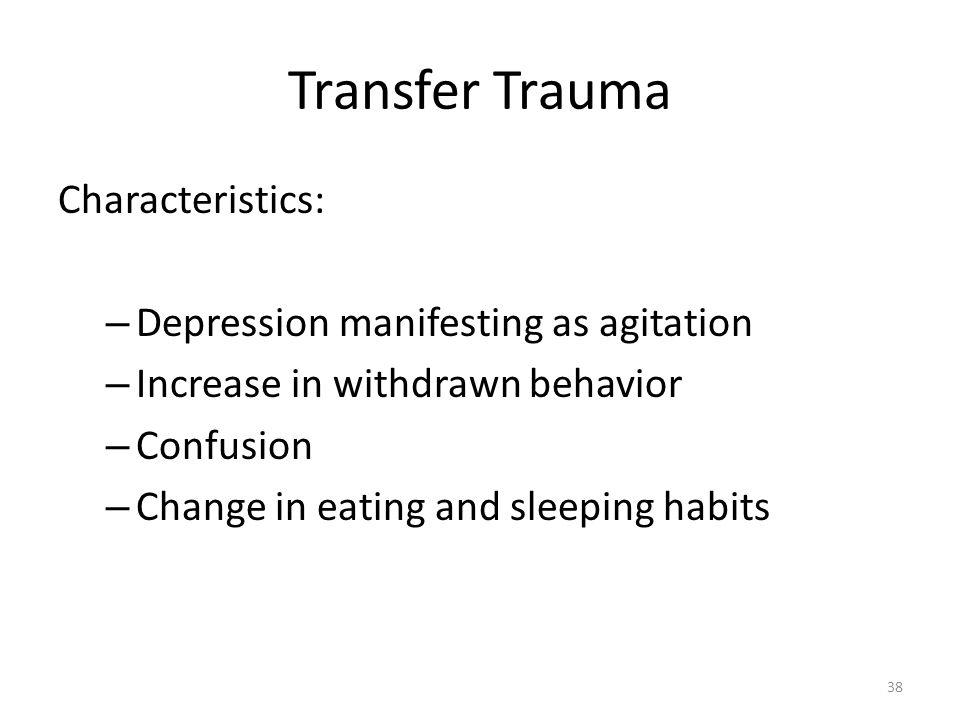 Transfer Trauma Characteristics: – Depression manifesting as agitation – Increase in withdrawn behavior – Confusion – Change in eating and sleeping ha