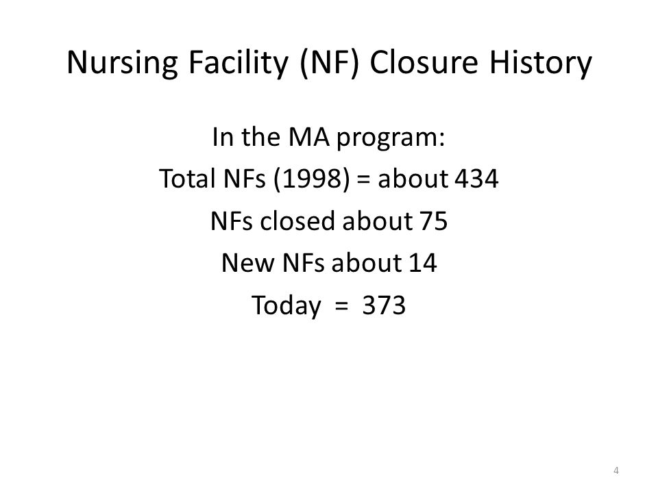 Nursing Facility (NF) Closure History In the MA program: Total NFs (1998) = about 434 NFs closed about 75 New NFs about 14 Today = 373 4
