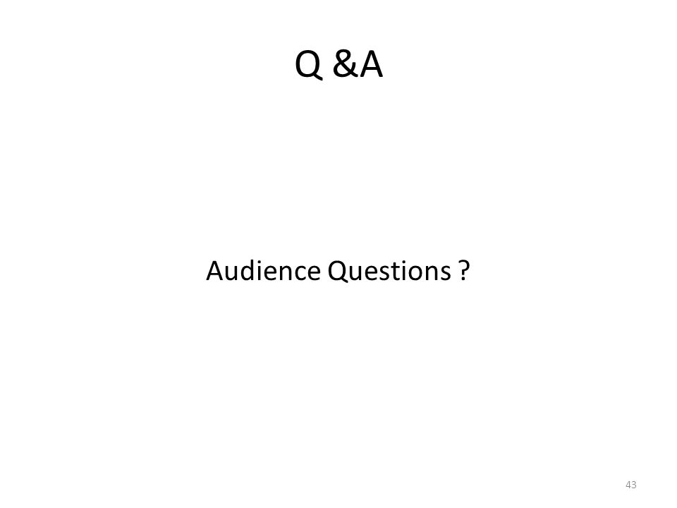 Q &A Audience Questions ? 43