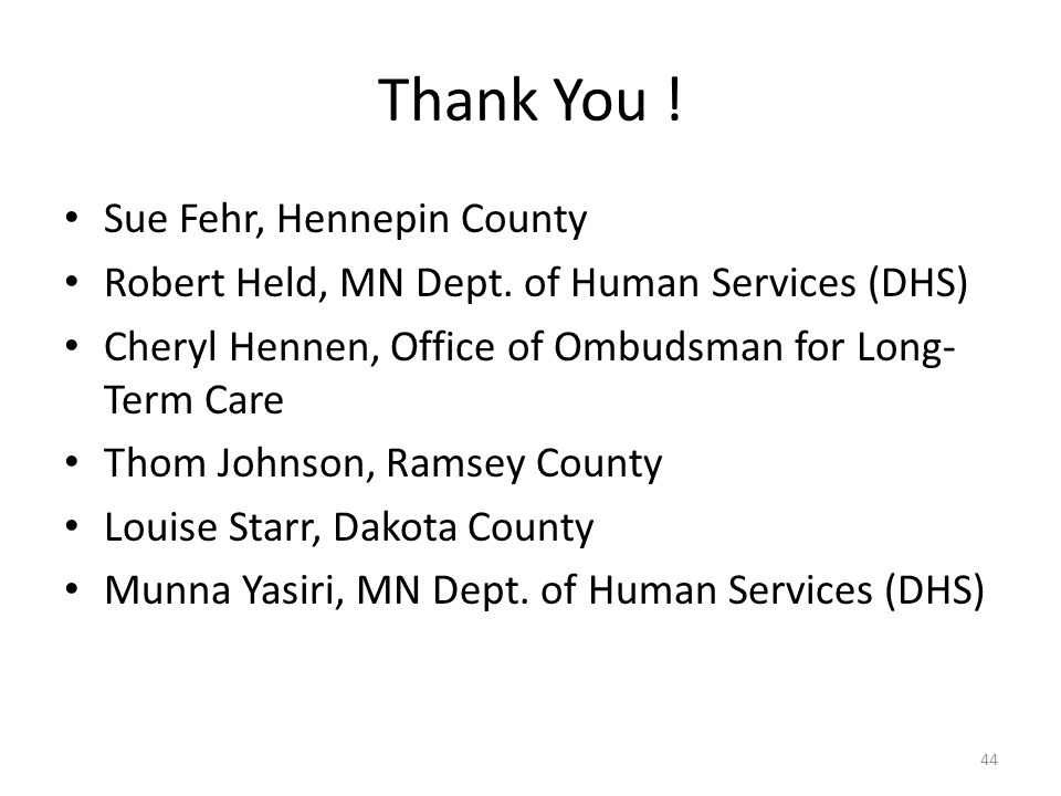 Thank You ! Sue Fehr, Hennepin County Robert Held, MN Dept. of Human Services (DHS) Cheryl Hennen, Office of Ombudsman for Long- Term Care Thom Johnso