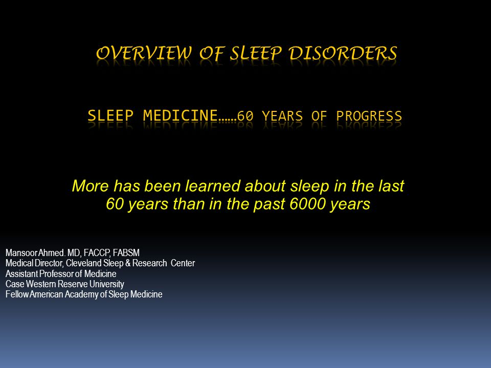 More has been learned about sleep in the last 60 years than in the past 6000 years Mansoor Ahmed. MD, FACCP, FABSM Medical Director, Cleveland Sleep &