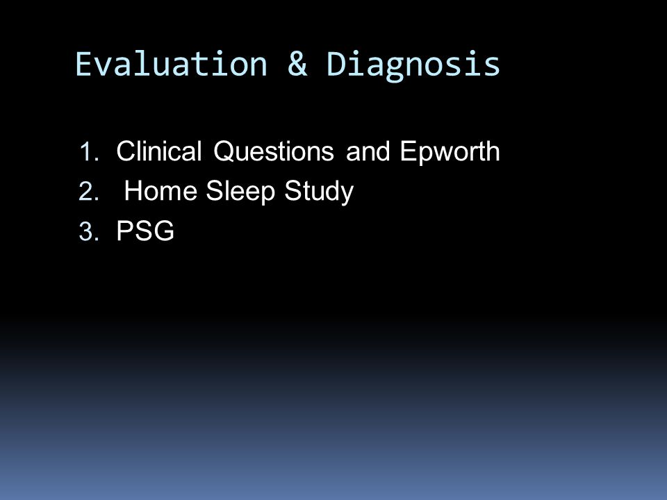Evaluation & Diagnosis 1. Clinical Questions and Epworth 2. Home Sleep Study 3. PSG
