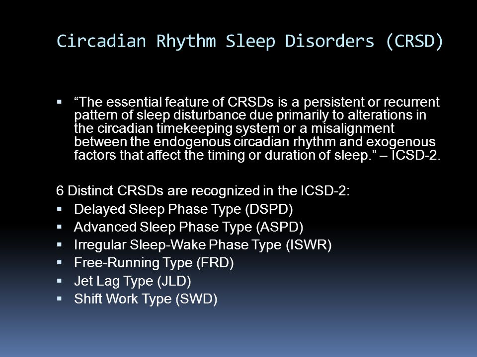 "Circadian Rhythm Sleep Disorders (CRSD)  ""The essential feature of CRSDs is a persistent or recurrent pattern of sleep disturbance due primarily to a"