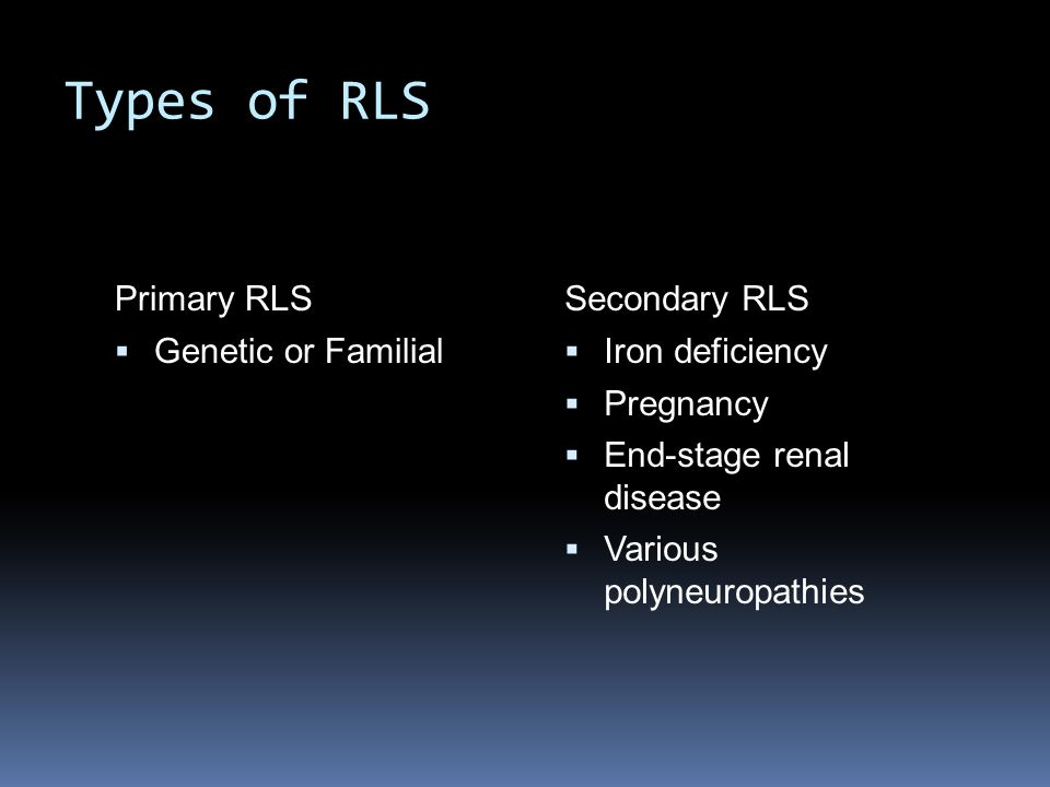 Types of RLS Primary RLS  Genetic or Familial Secondary RLS  Iron deficiency  Pregnancy  End-stage renal disease  Various polyneuropathies