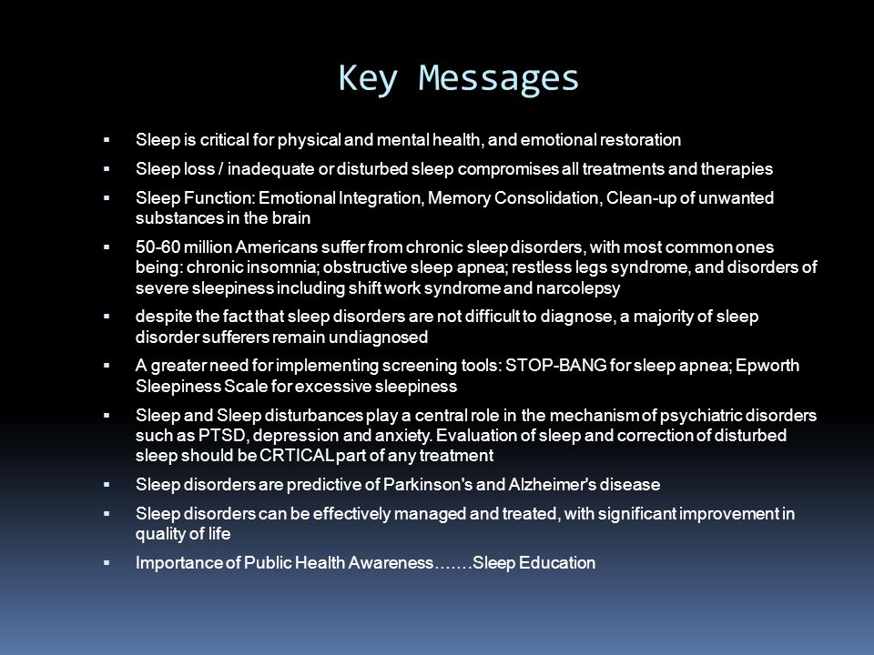 Key Messages  Sleep is critical for physical and mental health, and emotional restoration  Sleep loss / inadequate or disturbed sleep compromises al