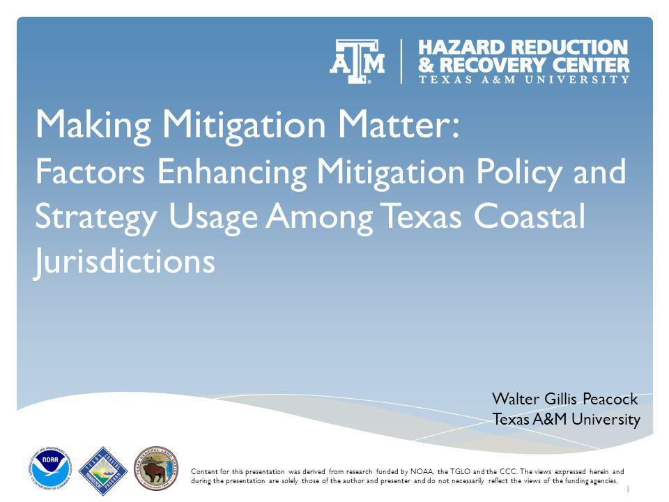 Making Mitigation Matter: Factors Enhancing Mitigation Policy and Strategy Usage Among Texas Coastal Jurisdictions Content for this presentation was derived from research funded by NOAA, the TGLO and the CCC.
