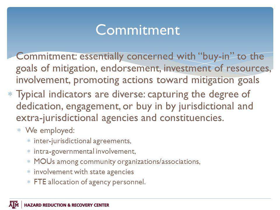 Commitment  Commitment: essentially concerned with buy-in to the goals of mitigation, endorsement, investment of resources, involvement, promoting actions toward mitigation goals  Typical indicators are diverse: capturing the degree of dedication, engagement, or buy in by jurisdictional and extra-jurisdictional agencies and constituencies.