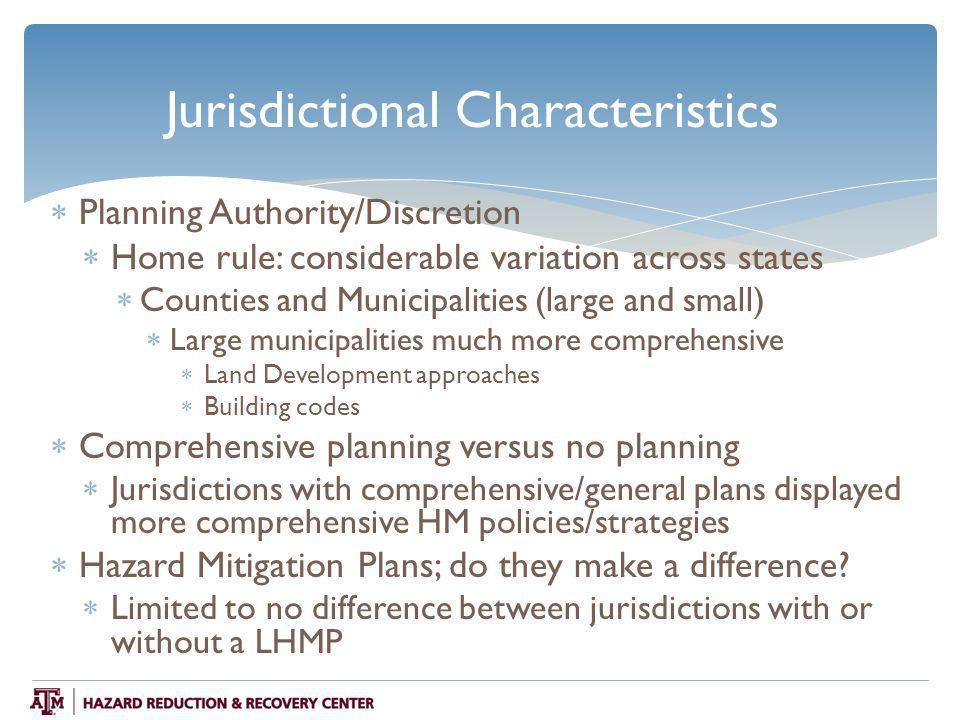 Jurisdictional Characteristics  Planning Authority/Discretion  Home rule: considerable variation across states  Counties and Municipalities (large and small)  Large municipalities much more comprehensive  Land Development approaches  Building codes  Comprehensive planning versus no planning  Jurisdictions with comprehensive/general plans displayed more comprehensive HM policies/strategies  Hazard Mitigation Plans; do they make a difference.