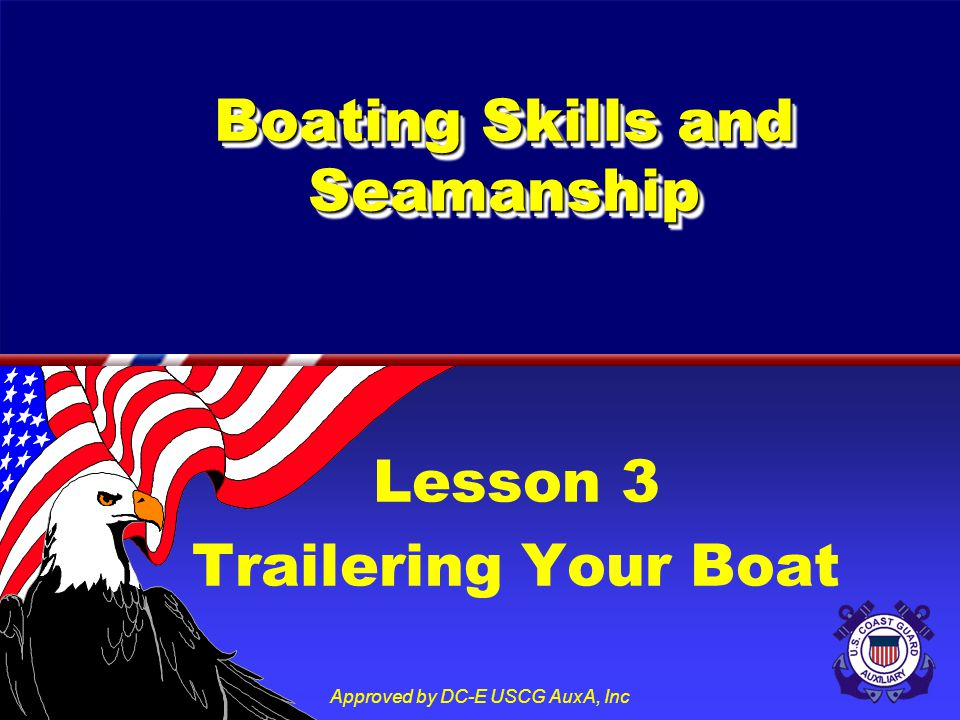 Approved by DC-E USCG AuxA, Inc Lesson 3 Trailering Your Boat Boating Skills and Seamanship