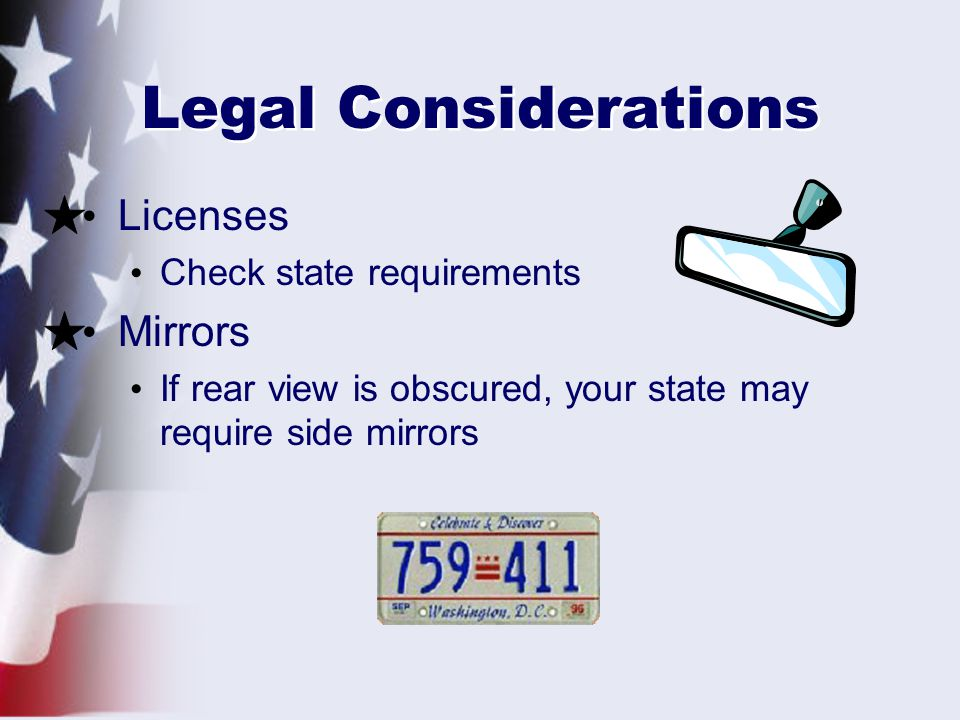 Legal Considerations Licenses Check state requirements Mirrors If rear view is obscured, your state may require side mirrors