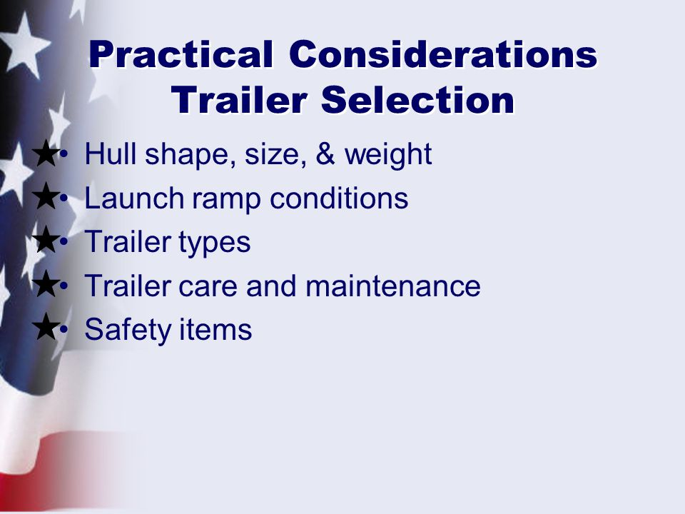 Practical Considerations Trailer Selection Hull shape, size, & weight Launch ramp conditions Trailer types Trailer care and maintenance Safety items