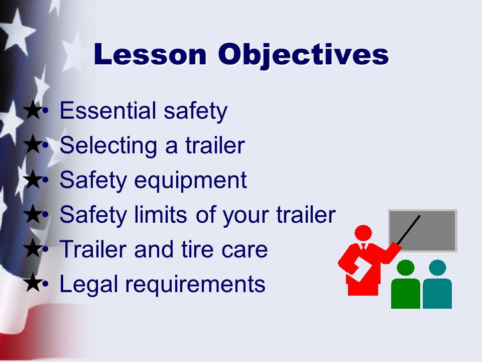 Lesson Objectives Essential safety Selecting a trailer Safety equipment Safety limits of your trailer Trailer and tire care Legal requirements