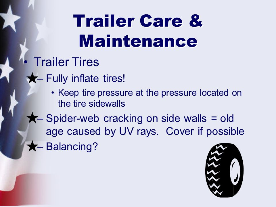Trailer Care & Maintenance Trailer Tires –Fully inflate tires.