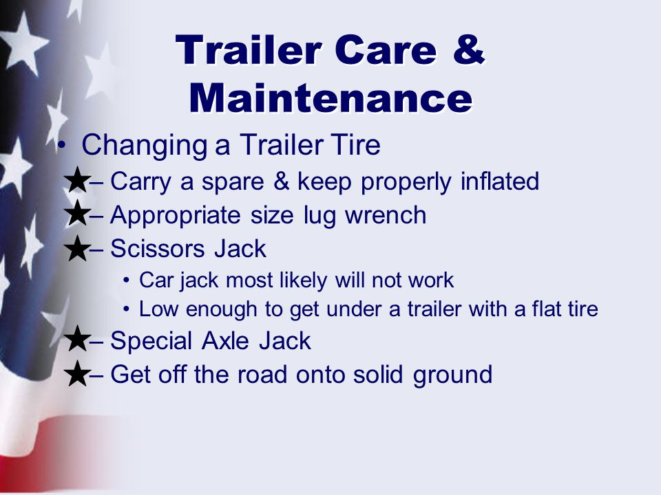 Trailer Care & Maintenance Changing a Trailer Tire –Carry a spare & keep properly inflated –Appropriate size lug wrench –Scissors Jack Car jack most likely will not work Low enough to get under a trailer with a flat tire –Special Axle Jack –Get off the road onto solid ground