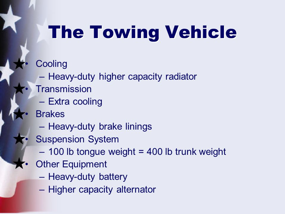 The Towing Vehicle Cooling –Heavy-duty higher capacity radiator Transmission –Extra cooling Brakes –Heavy-duty brake linings Suspension System –100 lb tongue weight = 400 lb trunk weight Other Equipment –Heavy-duty battery –Higher capacity alternator