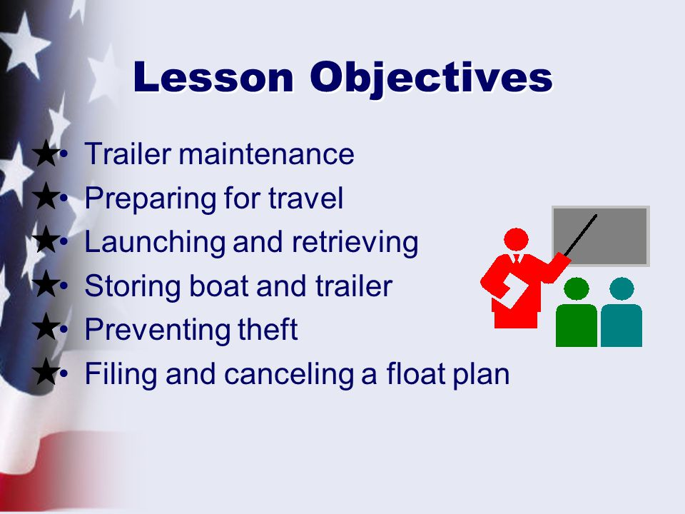 Lesson Objectives Trailer maintenance Preparing for travel Launching and retrieving Storing boat and trailer Preventing theft Filing and canceling a float plan
