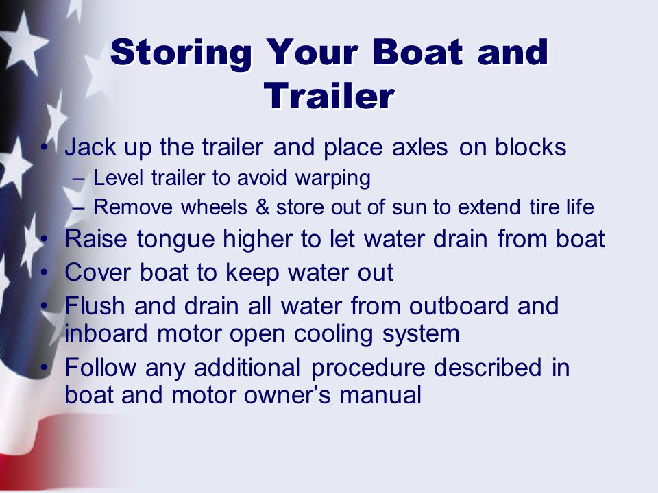Storing Your Boat and Trailer Jack up the trailer and place axles on blocks –Level trailer to avoid warping –Remove wheels & store out of sun to extend tire life Raise tongue higher to let water drain from boat Cover boat to keep water out Flush and drain all water from outboard and inboard motor open cooling system Follow any additional procedure described in boat and motor owner's manual