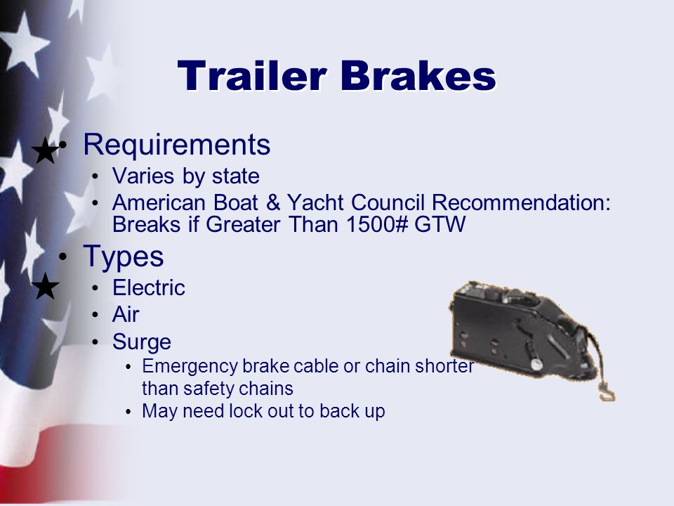 Trailer Brakes Requirements Varies by state American Boat & Yacht Council Recommendation: Breaks if Greater Than 1500# GTW Types Electric Air Surge Emergency brake cable or chain shorter than safety chains May need lock out to back up