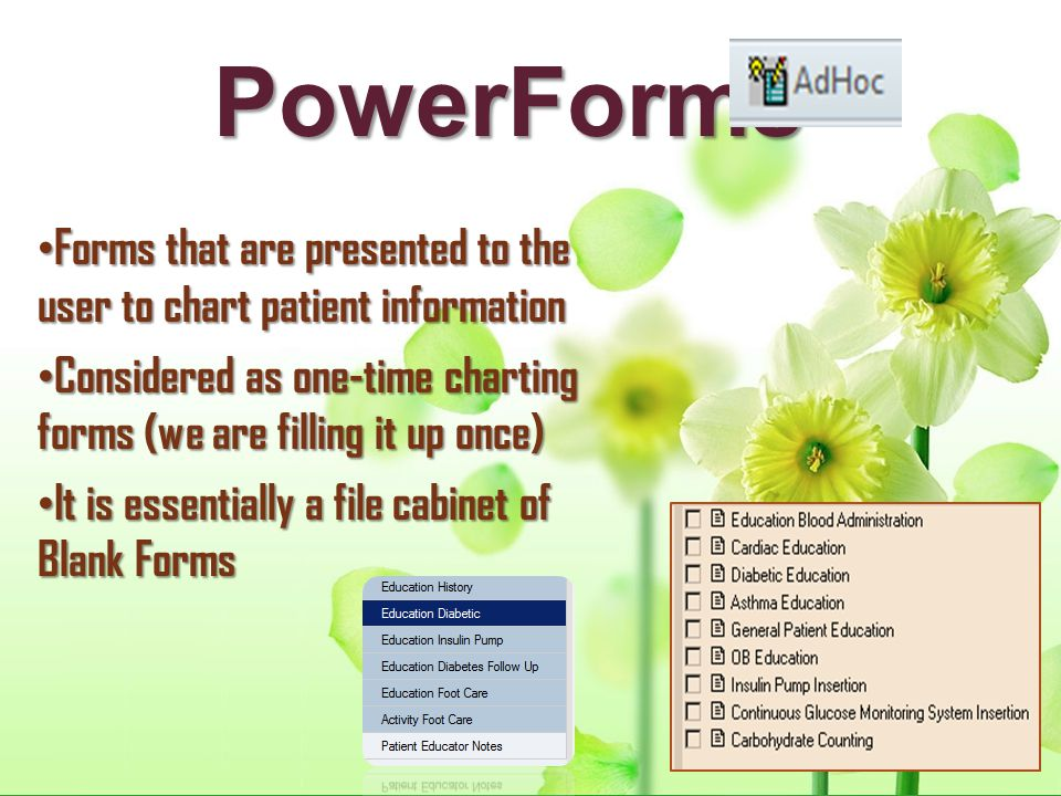PowerForms Forms that are presented to the user to chart patient information Forms that are presented to the user to chart patient information Conside
