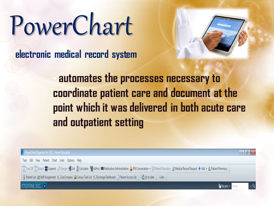 PowerChart electronic medical record system automates the processes necessary to coordinate patient care and document at the point which it was delive
