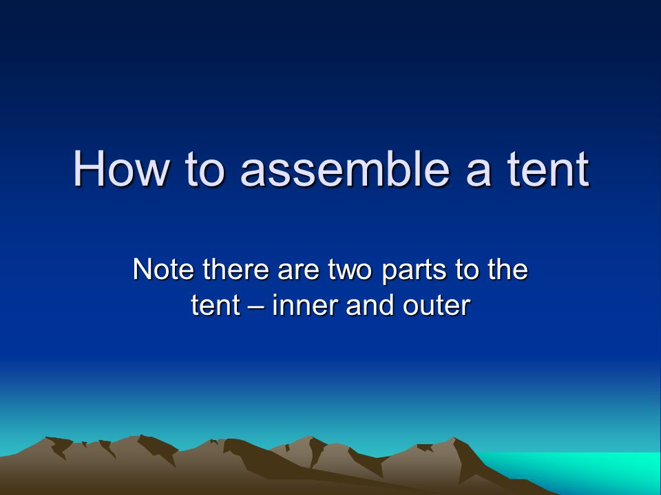How to assemble a tent Note there are two parts to the tent – inner and outer