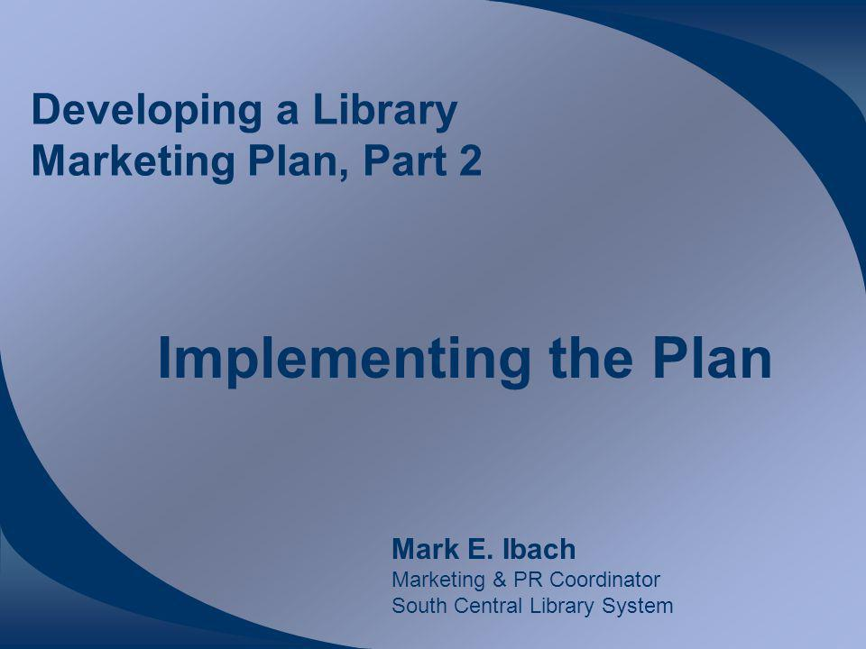 Developing a Library Marketing Plan, Part 2 Implementing the Plan Mark E.