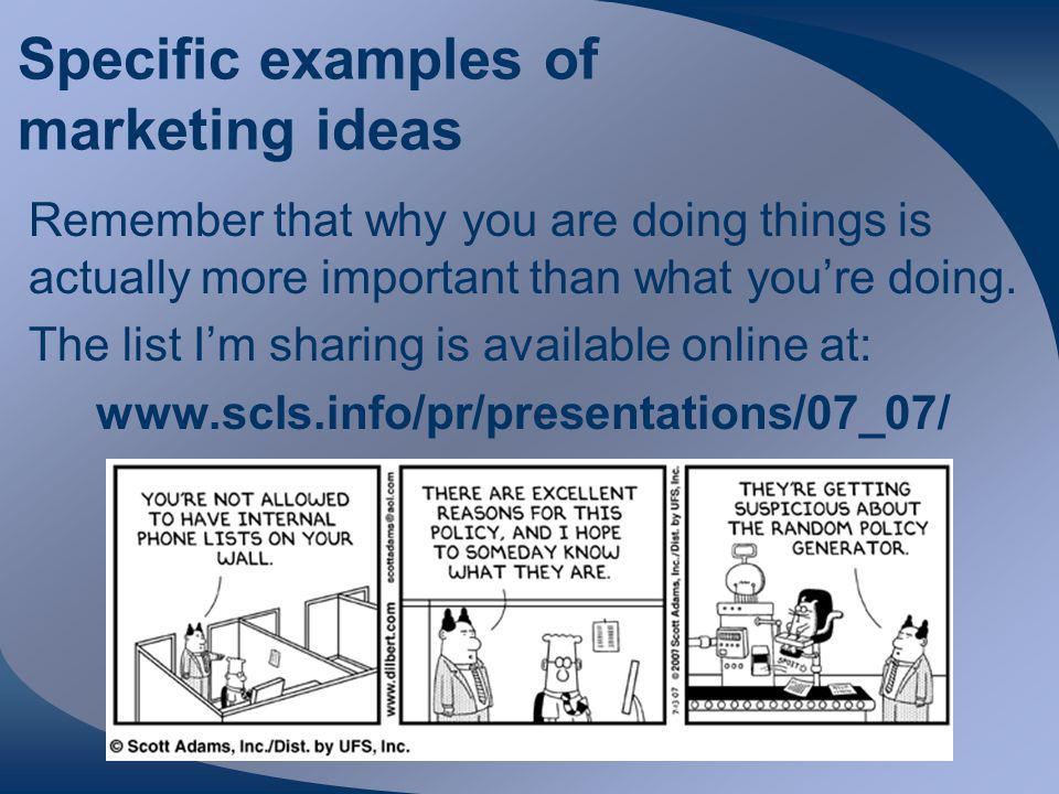 Specific examples of marketing ideas Remember that why you are doing things is actually more important than what you're doing.
