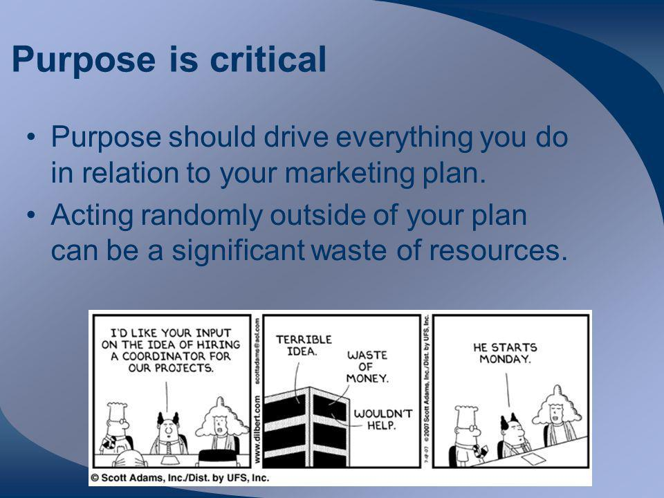 Purpose is critical Purpose should drive everything you do in relation to your marketing plan.
