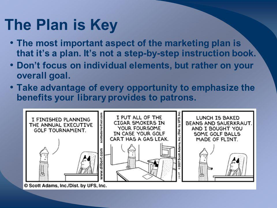 The Plan is Key The most important aspect of the marketing plan is that it's a plan.