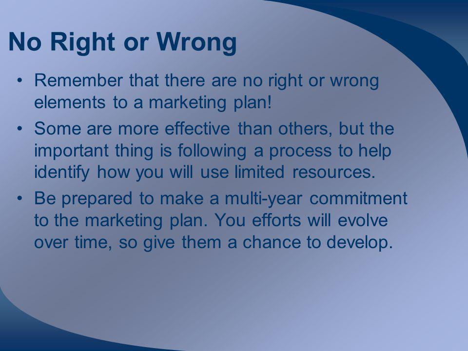No Right or Wrong Remember that there are no right or wrong elements to a marketing plan.
