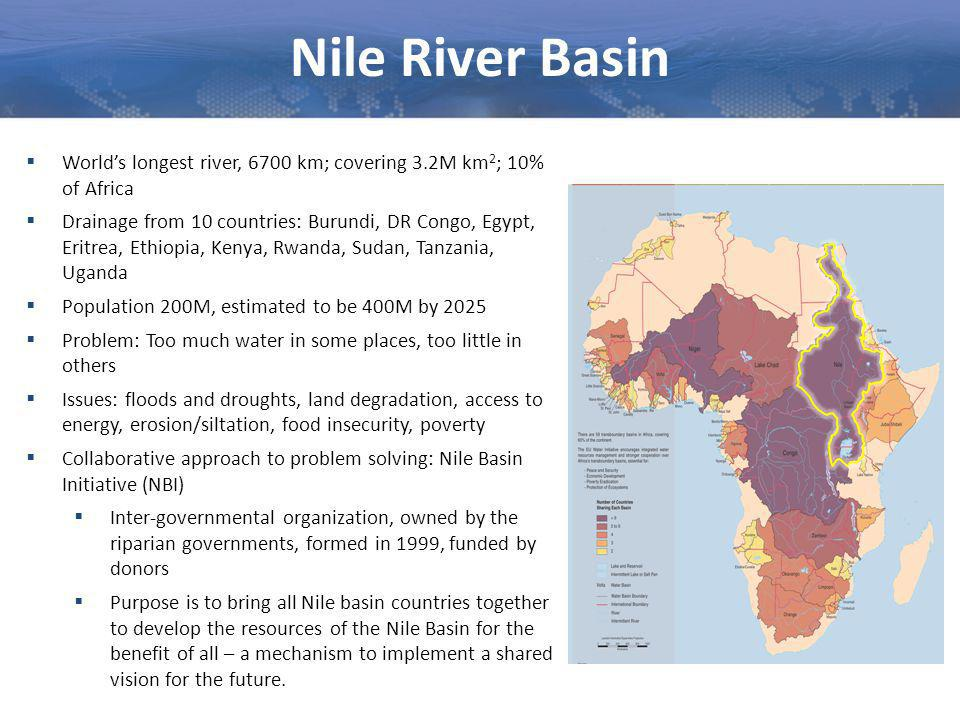 Nile River Basin  World's longest river, 6700 km; covering 3.2M km 2 ; 10% of Africa  Drainage from 10 countries: Burundi, DR Congo, Egypt, Eritrea, Ethiopia, Kenya, Rwanda, Sudan, Tanzania, Uganda  Population 200M, estimated to be 400M by 2025  Problem: Too much water in some places, too little in others  Issues: floods and droughts, land degradation, access to energy, erosion/siltation, food insecurity, poverty  Collaborative approach to problem solving: Nile Basin Initiative (NBI)  Inter-governmental organization, owned by the riparian governments, formed in 1999, funded by donors  Purpose is to bring all Nile basin countries together to develop the resources of the Nile Basin for the benefit of all – a mechanism to implement a shared vision for the future.